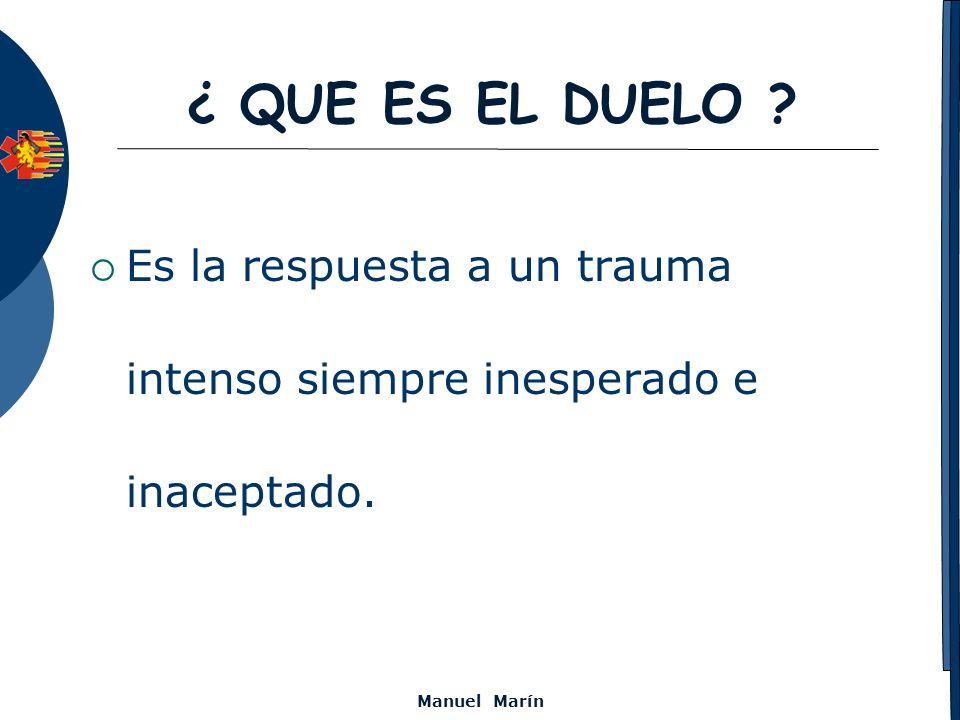 Manuel Marín ¿ QUE ES EL DUELO ? Es la respuesta a un trauma intenso siempre inesperado e inaceptado.