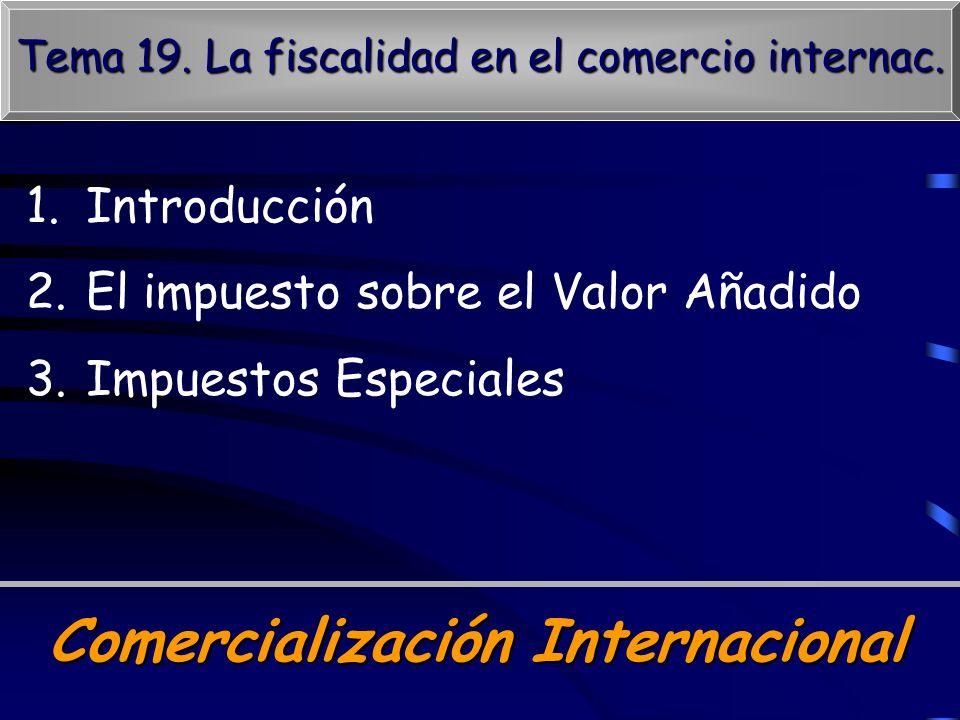 Comercialización Internacional Tema 19. La fiscalidad en el comercio internac. 1.Introducción 2.El impuesto sobre el Valor Añadido 3.Impuestos Especia