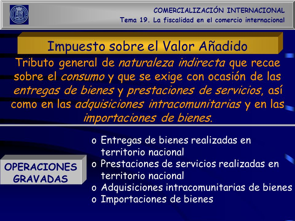 COMERCIALIZACIÓN INTERNACIONAL Tema 19. La fiscalidad en el comercio internacional Impuesto sobre el Valor Añadido OPERACIONES GRAVADAS oEntregas de b