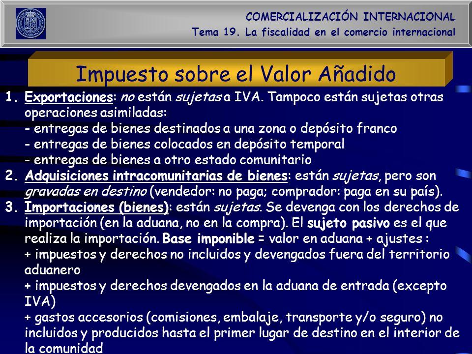 COMERCIALIZACIÓN INTERNACIONAL Tema 19. La fiscalidad en el comercio internacional Impuesto sobre el Valor Añadido 1.Exportaciones: no están sujetas a