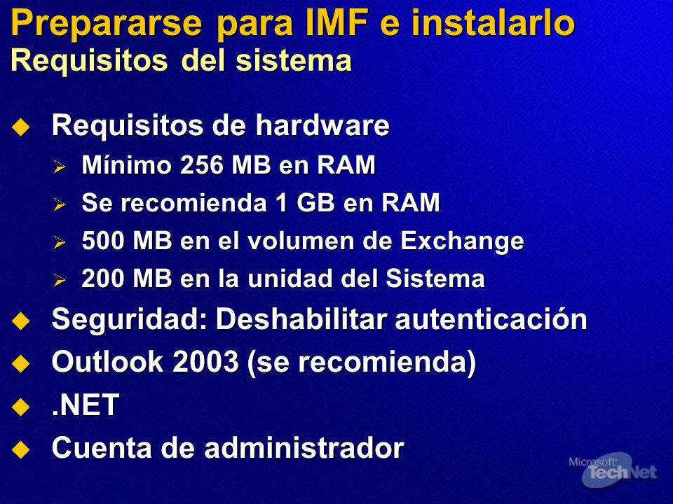 Prepararse para IMF e instalarlo Requisitos del sistema Requisitos de hardware Requisitos de hardware Mínimo 256 MB en RAM Mínimo 256 MB en RAM Se recomienda 1 GB en RAM Se recomienda 1 GB en RAM 500 MB en el volumen de Exchange 500 MB en el volumen de Exchange 200 MB en la unidad del Sistema 200 MB en la unidad del Sistema Seguridad: Deshabilitar autenticación Seguridad: Deshabilitar autenticación Outlook 2003 (se recomienda) Outlook 2003 (se recomienda).NET.NET Cuenta de administrador Cuenta de administrador