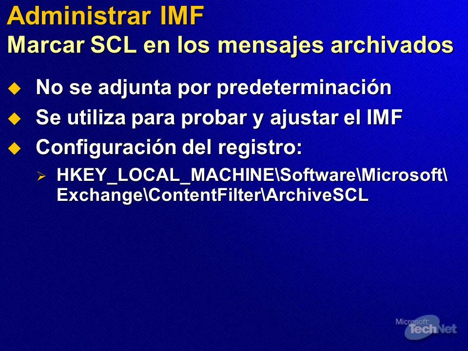 Administrar IMF Marcar SCL en los mensajes archivados No se adjunta por predeterminación No se adjunta por predeterminación Se utiliza para probar y ajustar el IMF Se utiliza para probar y ajustar el IMF Configuración del registro: Configuración del registro: HKEY_LOCAL_MACHINE\Software\Microsoft\ Exchange\ContentFilter\ArchiveSCL HKEY_LOCAL_MACHINE\Software\Microsoft\ Exchange\ContentFilter\ArchiveSCL