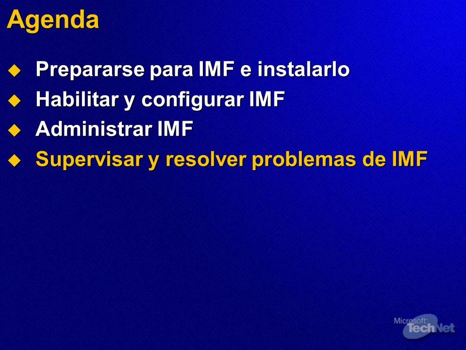 Agenda Prepararse para IMF e instalarlo Prepararse para IMF e instalarlo Habilitar y configurar IMF Habilitar y configurar IMF Administrar IMF Administrar IMF Supervisar y resolver problemas de IMF Supervisar y resolver problemas de IMF