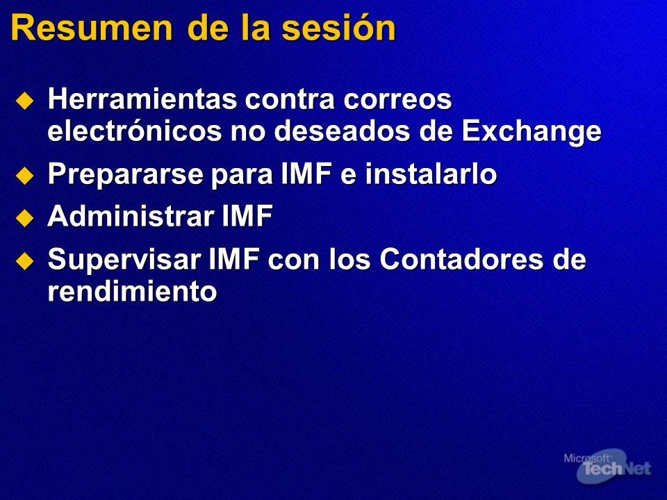 Resumen de la sesión Herramientas contra correos electrónicos no deseados de Exchange Herramientas contra correos electrónicos no deseados de Exchange Prepararse para IMF e instalarlo Prepararse para IMF e instalarlo Administrar IMF Administrar IMF Supervisar IMF con los Contadores de rendimiento Supervisar IMF con los Contadores de rendimiento