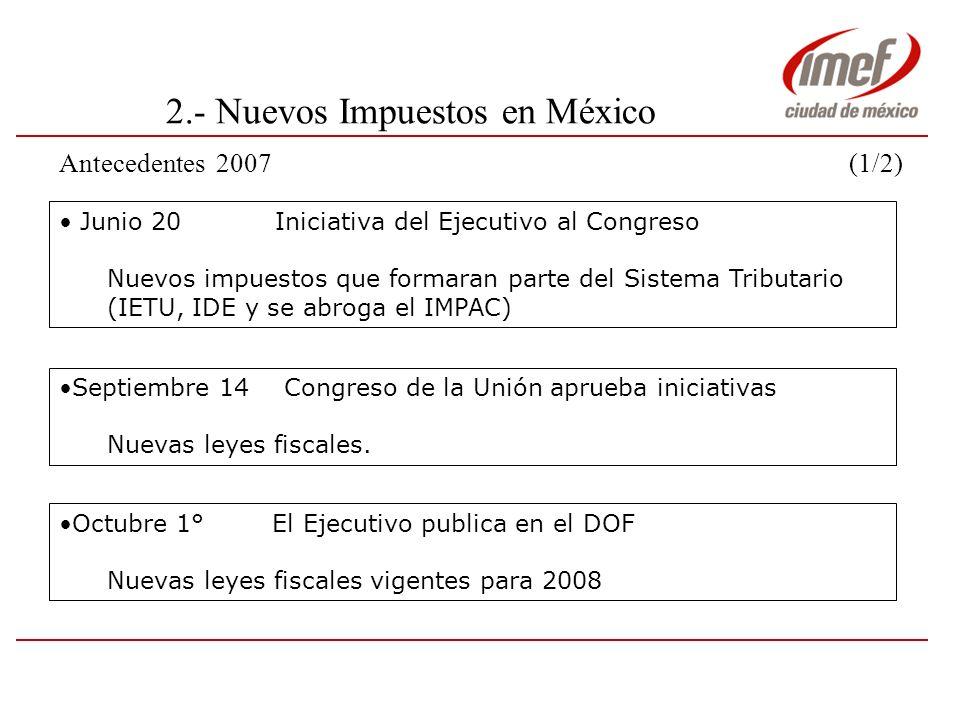 2.- Nuevos Impuestos en México Antecedentes 2007 (2/2) Noviembre 5 El Ejecutivo pública DecretoNoviembre 5 El Ejecutivo pública Decreto Otorga beneficios en materia de ISR y el IETU Diciembre 18 La SHCP pública en el DOF Tercera R.