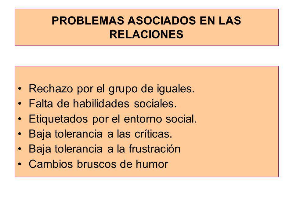 PROBLEMAS ASOCIADOS EN LAS RELACIONES Rechazo por el grupo de iguales. Falta de habilidades sociales. Etiquetados por el entorno social. Baja toleranc