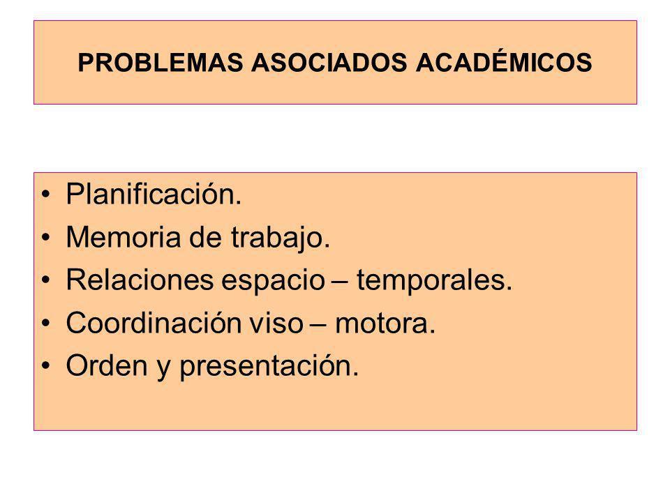 PROBLEMAS ASOCIADOS ACADÉMICOS Planificación. Memoria de trabajo. Relaciones espacio – temporales. Coordinación viso – motora. Orden y presentación.