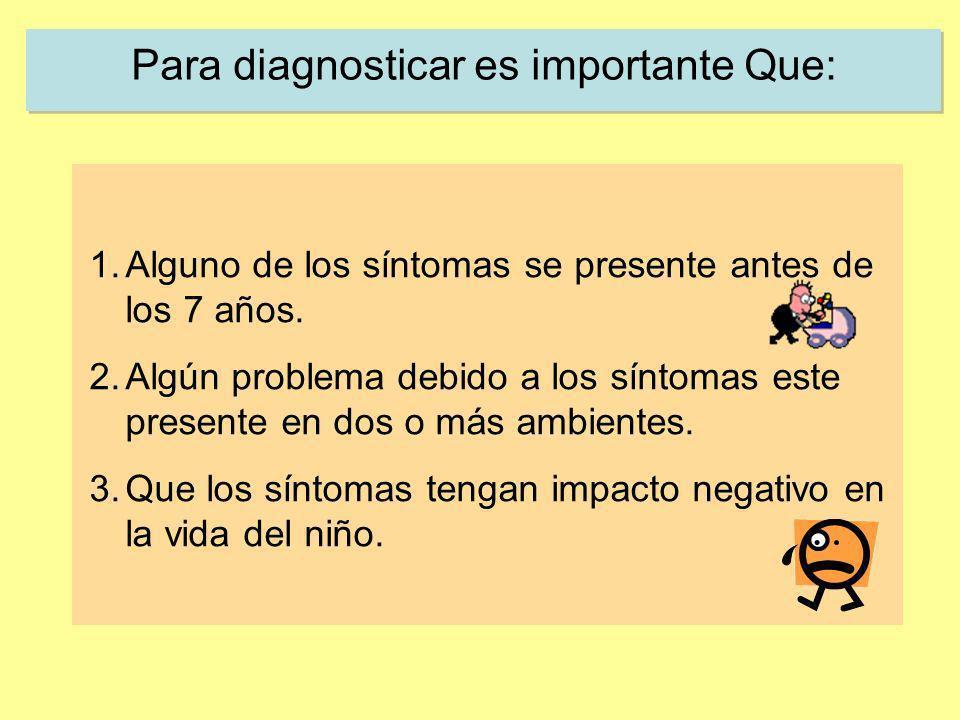 Para diagnosticar es importante Que: 1.Alguno de los síntomas se presente antes de los 7 años. 2.Algún problema debido a los síntomas este presente en