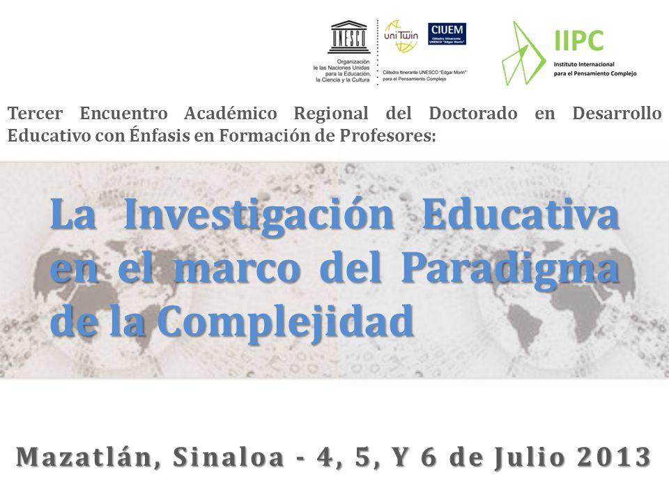 Tercer Encuentro Académico Regional del Doctorado en Desarrollo Educativo con Énfasis en Formación de Profesores: La Investigación Educativa en el marco del Paradigma de la Complejidad Mazatlán, Sinaloa - 4, 5, Y 6 de Julio 2013