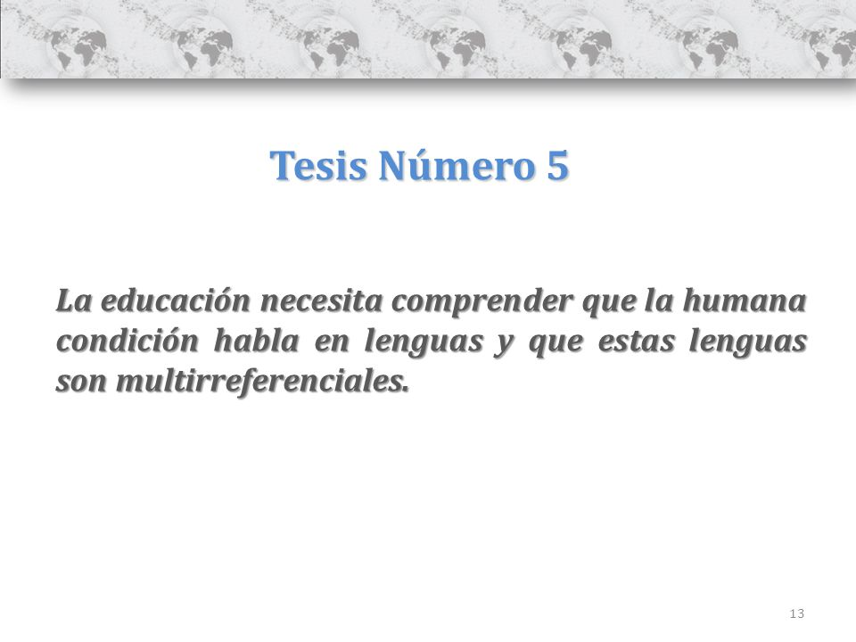 13 Tesis Número 5 La educación necesita comprender que la humana condición habla en lenguas y que estas lenguas son multirreferenciales.