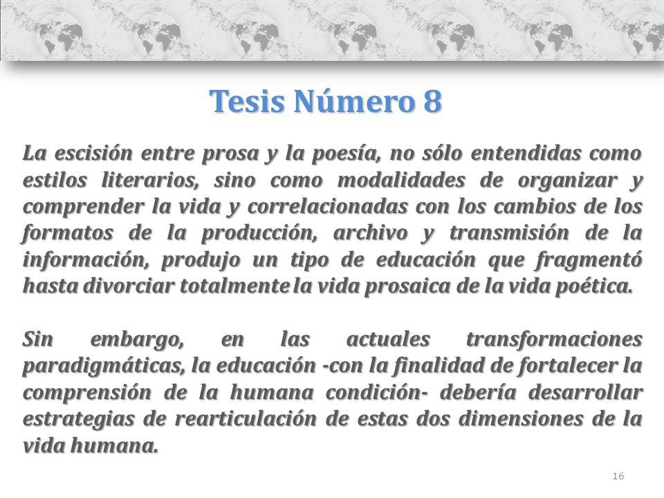 16 Tesis Número 8 La escisión entre prosa y la poesía, no sólo entendidas como estilos literarios, sino como modalidades de organizar y comprender la