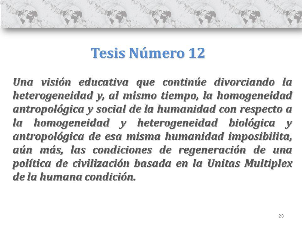 20 Tesis Número 12 Una visión educativa que continúe divorciando la heterogeneidad y, al mismo tiempo, la homogeneidad antropológica y social de la hu