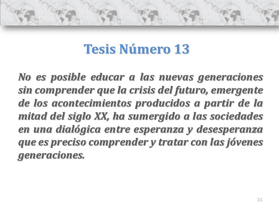 21 Tesis Número 13 No es posible educar a las nuevas generaciones sin comprender que la crisis del futuro, emergente de los acontecimientos producidos