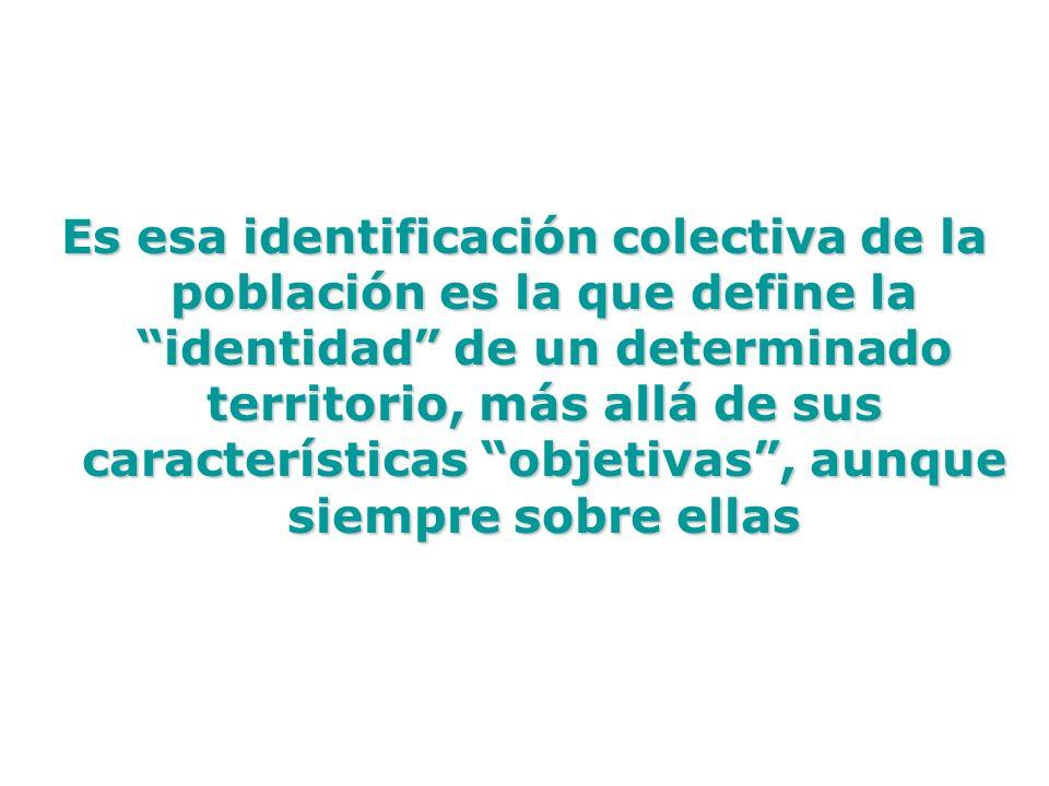 Es esa identificación colectiva de la población es la que define la identidad de un determinado territorio, más allá de sus características objetivas,