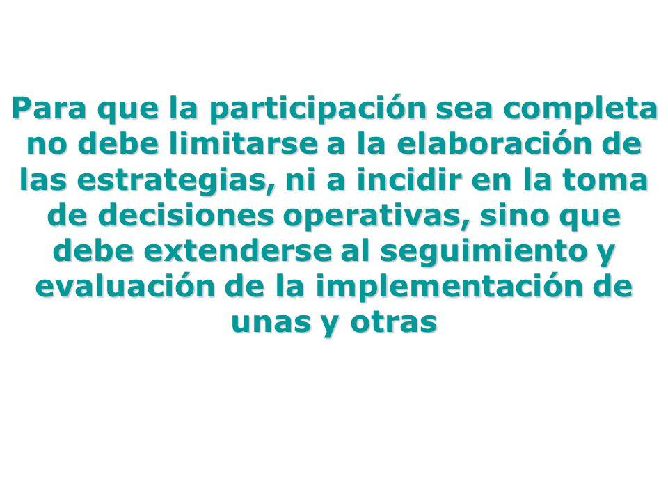 Para que la participación sea completa no debe limitarse a la elaboración de las estrategias, ni a incidir en la toma de decisiones operativas, sino q