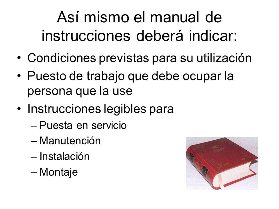 Así mismo el manual de instrucciones deberá indicar: Condiciones previstas para su utilización Puesto de trabajo que debe ocupar la persona que la use