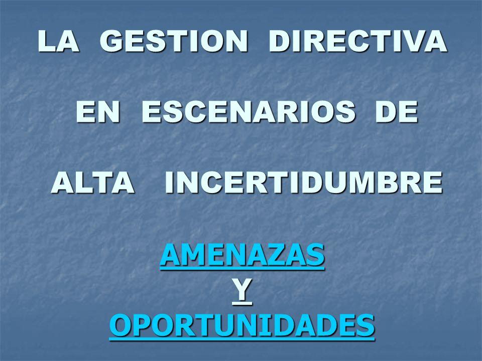 LA GESTION DIRECTIVA EN ESCENARIOS DE EN ESCENARIOS DE ALTA INCERTIDUMBRE ALTA INCERTIDUMBRE AMENAZAS Y OPORTUNIDADES