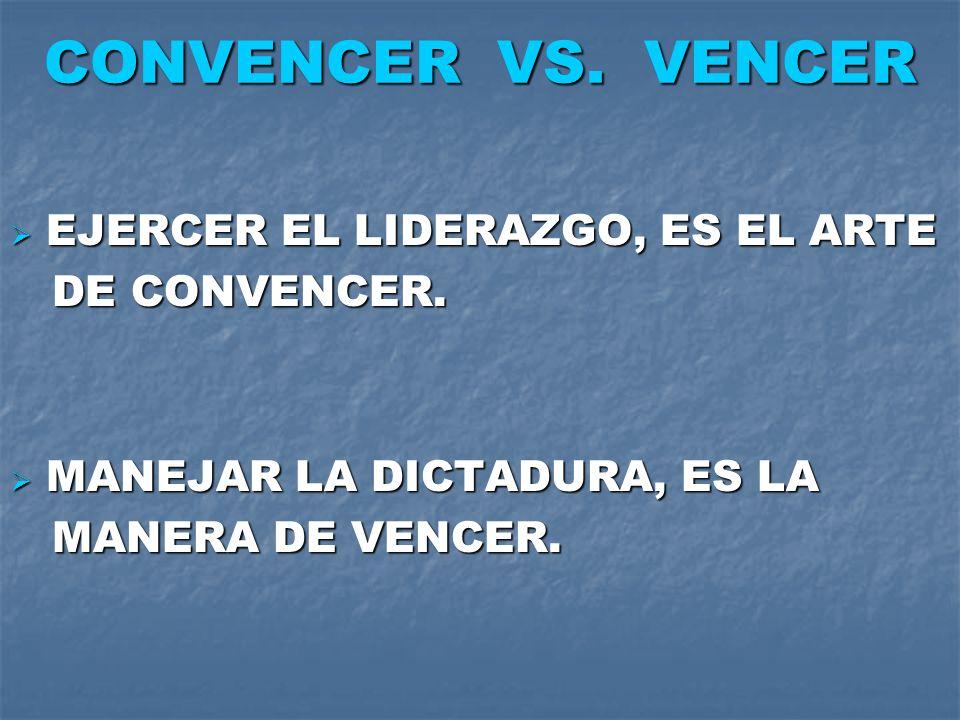 CONVENCER VS. VENCER EJERCER EL LIDERAZGO, ES EL ARTE EJERCER EL LIDERAZGO, ES EL ARTE DE CONVENCER. DE CONVENCER. MANEJAR LA DICTADURA, ES LA MANEJAR