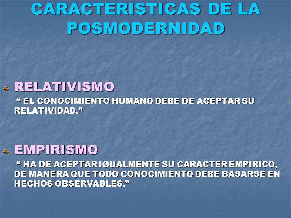 CARACTERISTICAS DE LA POSMODERNIDAD RELATIVISMO EL CONOCIMIENTO HUMANO DEBE DE ACEPTAR SU RELATIVIDAD. EL CONOCIMIENTO HUMANO DEBE DE ACEPTAR SU RELAT