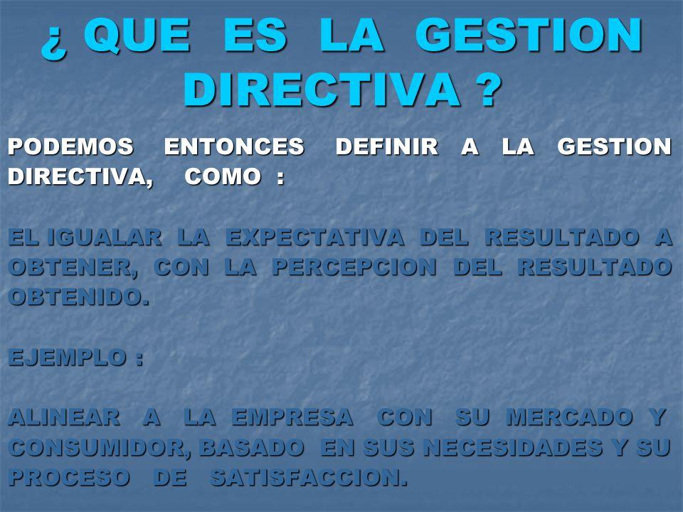¿ QUE ES LA GESTION DIRECTIVA ? PODEMOS ENTONCES DEFINIR A LA GESTION DIRECTIVA, COMO : EL IGUALAR LA EXPECTATIVA DEL RESULTADO A OBTENER, CON LA PERC