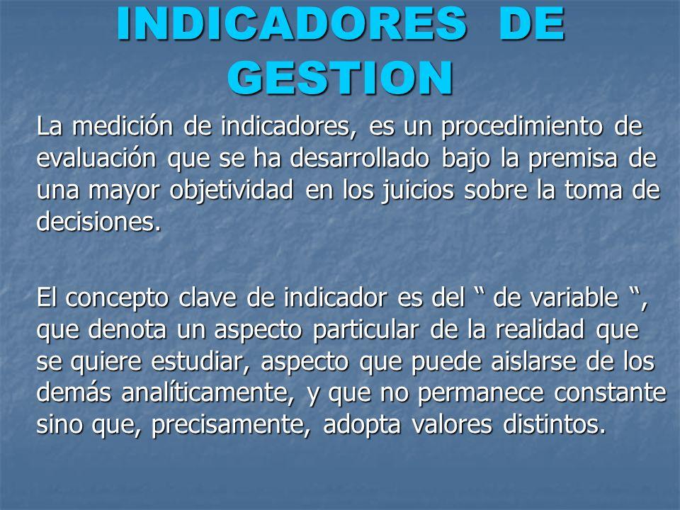 INDICADORES DE GESTION La medición de indicadores, es un procedimiento de evaluación que se ha desarrollado bajo la premisa de una mayor objetividad e