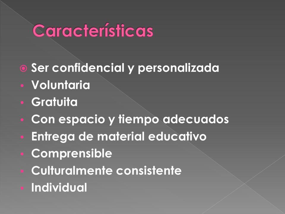 Ser confidencial y personalizada Voluntaria Gratuita Con espacio y tiempo adecuados Entrega de material educativo Comprensible Culturalmente consistente Individual