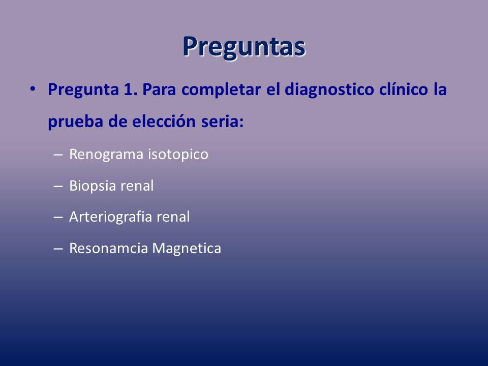 Preguntas Pregunta 1. Para completar el diagnostico clínico la prueba de elección seria: – Renograma isotopico – Biopsia renal – Arteriografia renal –