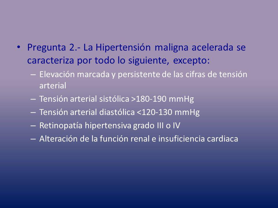 Pregunta 2.- La Hipertensión maligna acelerada se caracteriza por todo lo siguiente, excepto: – Elevación marcada y persistente de las cifras de tensi