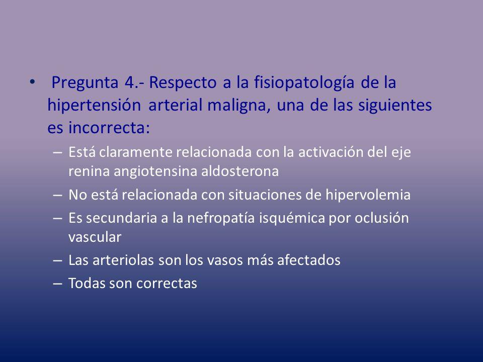 Pregunta 4.- Respecto a la fisiopatología de la hipertensión arterial maligna, una de las siguientes es incorrecta: – Está claramente relacionada con