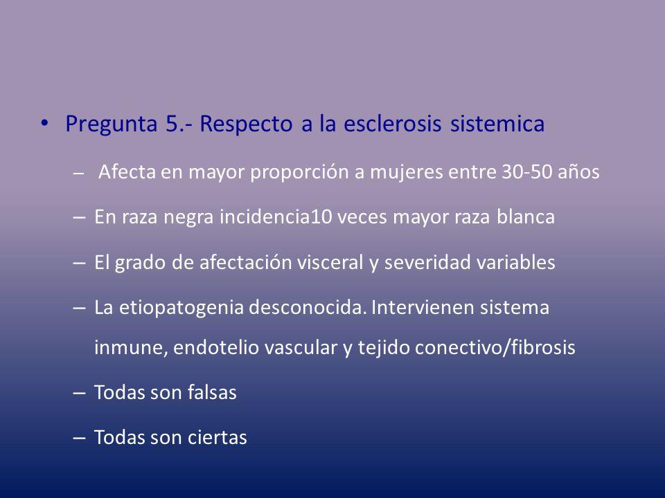 Pregunta 5.- Respecto a la esclerosis sistemica – Afecta en mayor proporción a mujeres entre 30-50 años – En raza negra incidencia10 veces mayor raza