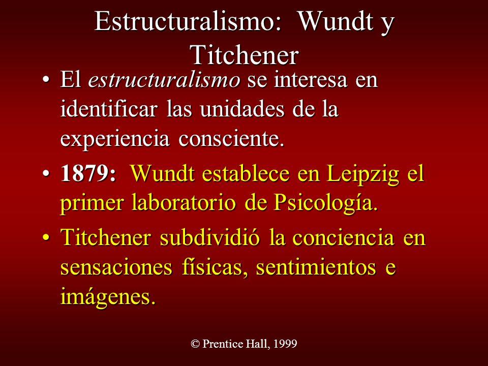 © Prentice Hall, 1999 Estructuralismo: Wundt y Titchener El estructuralismo se interesa en identificar las unidades de la experiencia consciente.El es