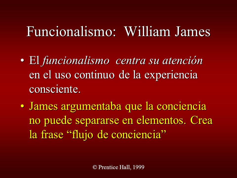 © Prentice Hall, 1999 Funcionalismo: William James El funcionalismo centra su atención en el uso continuo de la experiencia consciente.El funcionalism