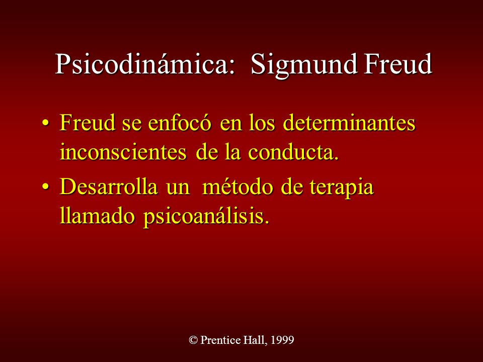 © Prentice Hall, 1999 Psicodinámica: Sigmund Freud Freud se enfocó en los determinantes inconscientes de la conducta.Freud se enfocó en los determinan