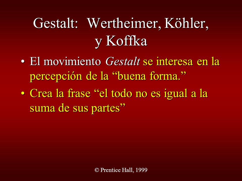 © Prentice Hall, 1999 Gestalt: Wertheimer, Köhler, y Koffka El movimiento Gestalt se interesa en la percepción de la buena forma.El movimiento Gestalt