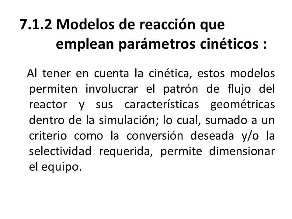 7.1.2 Modelos de reacción que emplean parámetros cinéticos : Al tener en cuenta la cinética, estos modelos permiten involucrar el patrón de flujo del