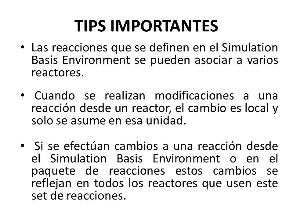 TIPS IMPORTANTES Las reacciones que se definen en el Simulation Basis Environment se pueden asociar a varios reactores. Cuando se realizan modificacio