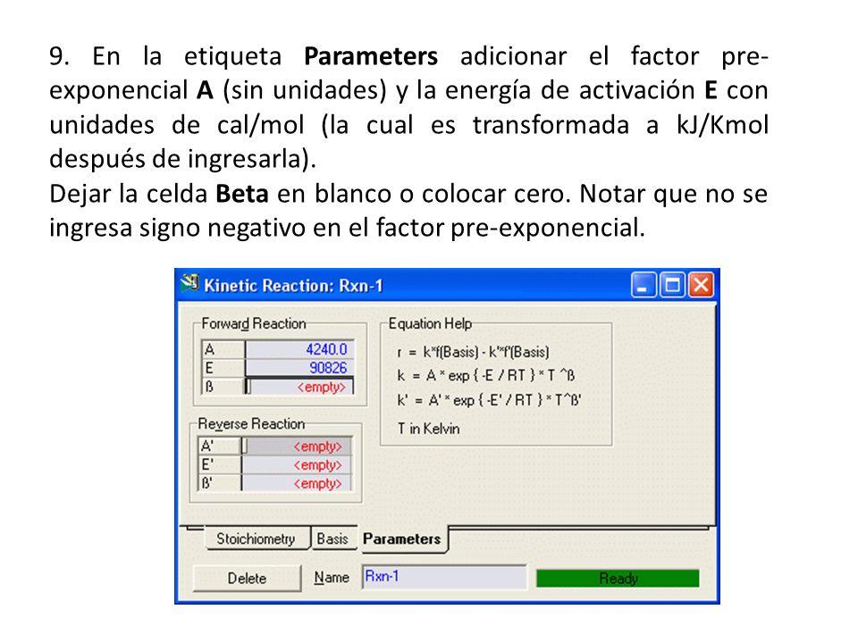 9. En la etiqueta Parameters adicionar el factor pre- exponencial A (sin unidades) y la energía de activación E con unidades de cal/mol (la cual es tr