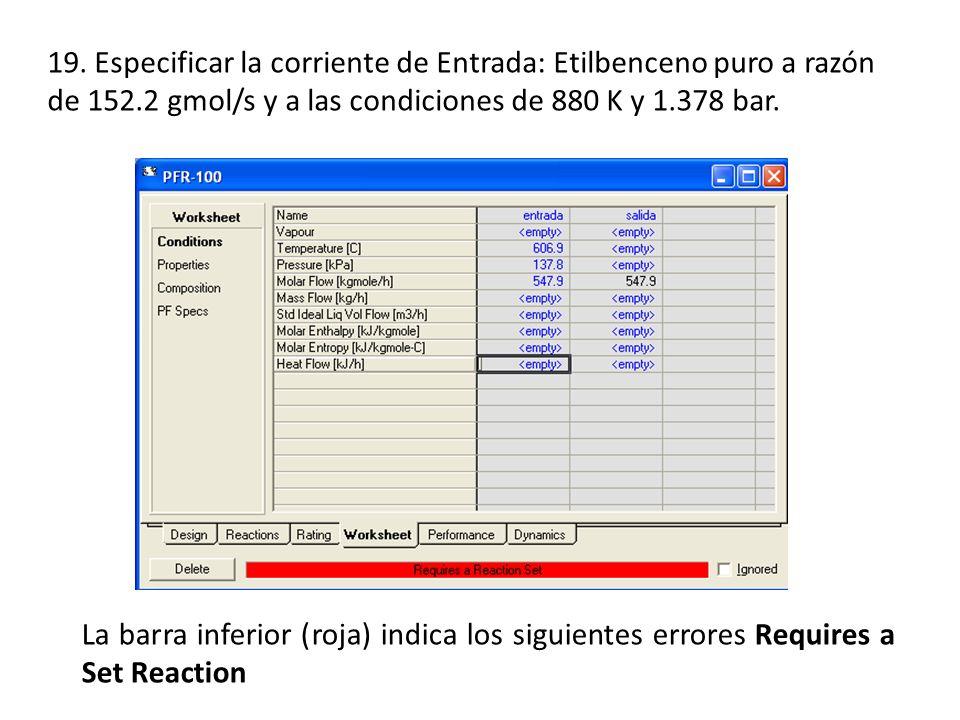19. Especificar la corriente de Entrada: Etilbenceno puro a razón de 152.2 gmol/s y a las condiciones de 880 K y 1.378 bar. La barra inferior (roja) i
