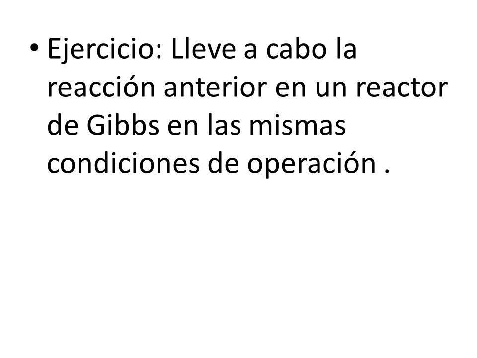 Ejercicio: Lleve a cabo la reacción anterior en un reactor de Gibbs en las mismas condiciones de operación.