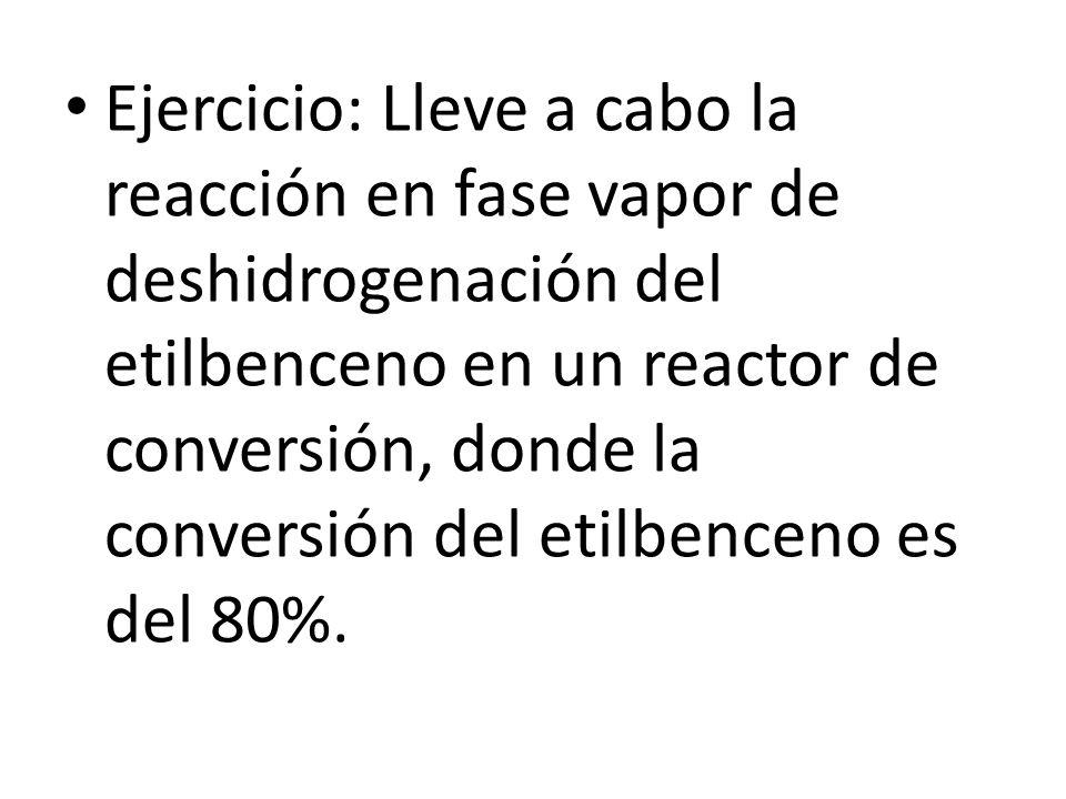 Ejercicio: Lleve a cabo la reacción en fase vapor de deshidrogenación del etilbenceno en un reactor de conversión, donde la conversión del etilbenceno