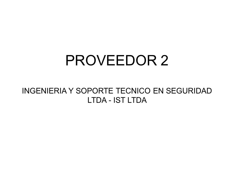PROVEEDOR 2 INGENIERIA Y SOPORTE TECNICO EN SEGURIDAD LTDA - IST LTDA