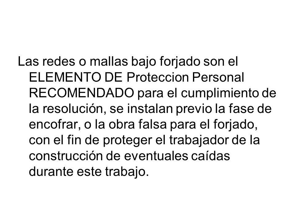 Las redes o mallas bajo forjado son el ELEMENTO DE Proteccion Personal RECOMENDADO para el cumplimiento de la resolución, se instalan previo la fase d