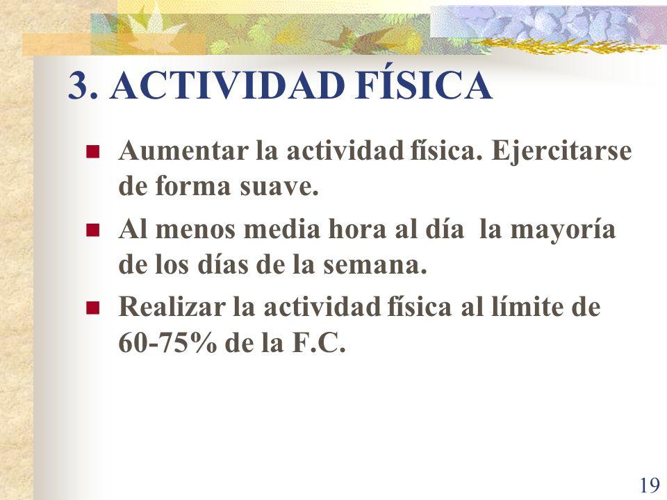 19 3. ACTIVIDAD FÍSICA Aumentar la actividad física. Ejercitarse de forma suave. Al menos media hora al día la mayoría de los días de la semana. Reali
