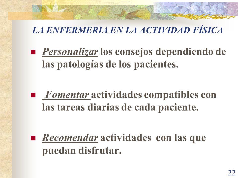 22 LA ENFERMERIA EN LA ACTIVIDAD FÍSICA Personalizar los consejos dependiendo de las patologías de los pacientes. Fomentar actividades compatibles con