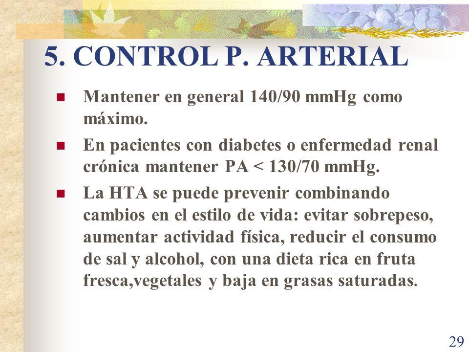 29 5. CONTROL P. ARTERIAL Mantener en general 140/90 mmHg como máximo. En pacientes con diabetes o enfermedad renal crónica mantener PA < 130/70 mmHg.
