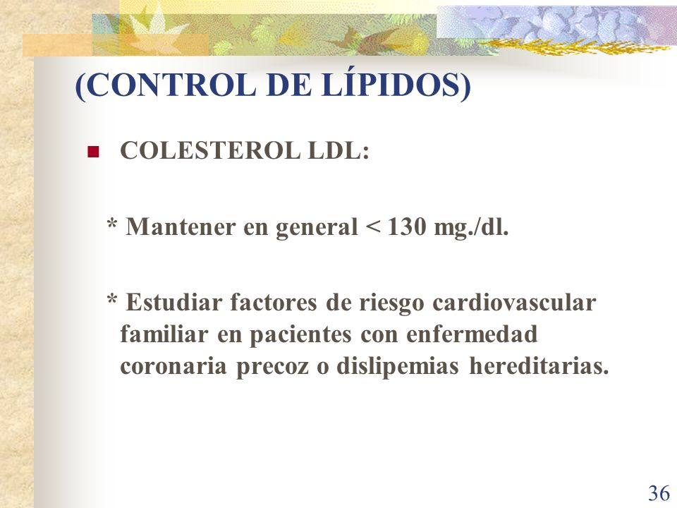 36 (CONTROL DE LÍPIDOS) COLESTEROL LDL: * Mantener en general < 130 mg./dl. * Estudiar factores de riesgo cardiovascular familiar en pacientes con enf