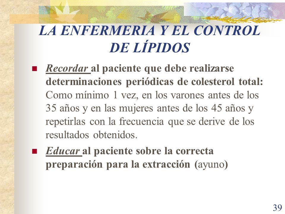39 LA ENFERMERIA Y EL CONTROL DE LÍPIDOS Recordar al paciente que debe realizarse determinaciones periódicas de colesterol total: Como mínimo 1 vez, e