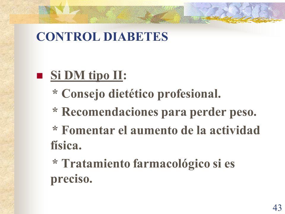 43 CONTROL DIABETES Si DM tipo II: * Consejo dietético profesional. * Recomendaciones para perder peso. * Fomentar el aumento de la actividad física.
