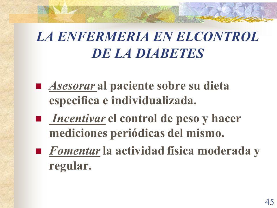 45 LA ENFERMERIA EN ELCONTROL DE LA DIABETES Asesorar al paciente sobre su dieta especifica e individualizada. Incentivar el control de peso y hacer m