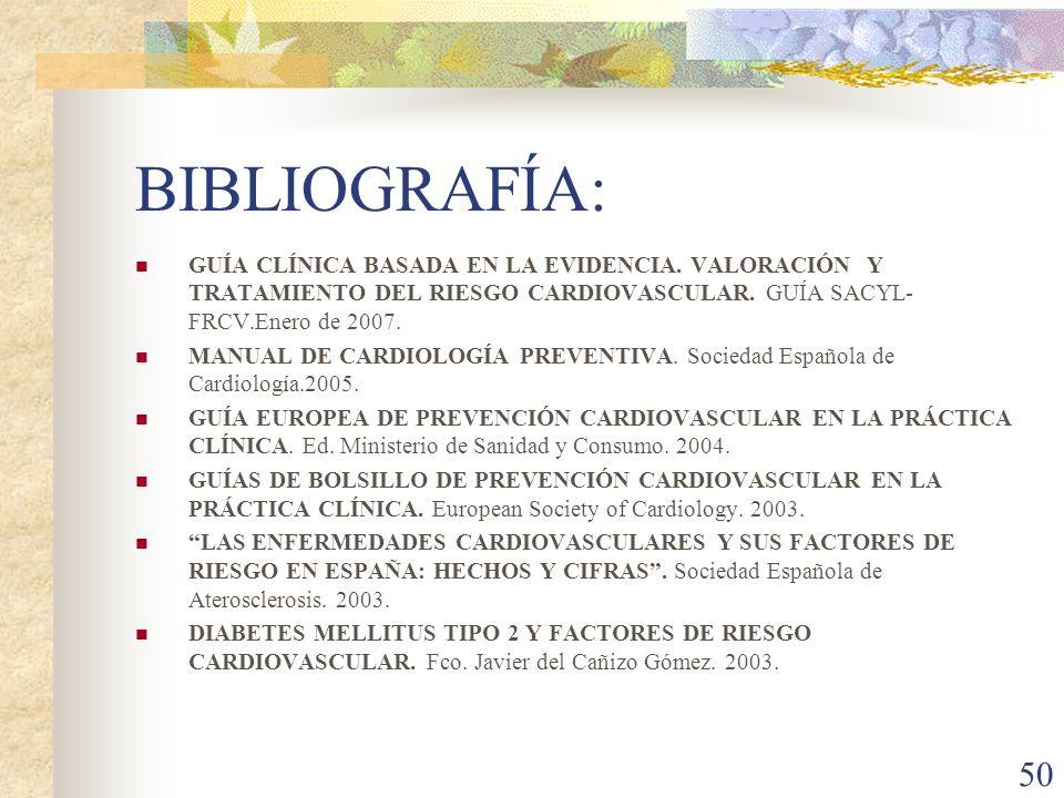 50 BIBLIOGRAFÍA: GUÍA CLÍNICA BASADA EN LA EVIDENCIA. VALORACIÓN Y TRATAMIENTO DEL RIESGO CARDIOVASCULAR. GUÍA SACYL- FRCV.Enero de 2007. MANUAL DE CA